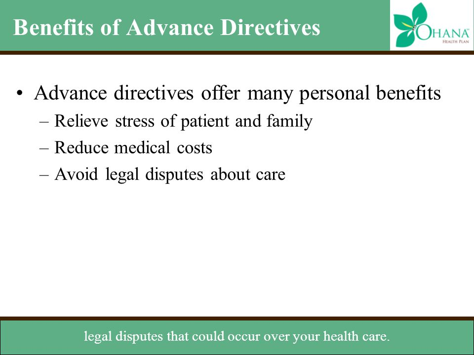 Benefits of Advance Directives Advance directives offer many personal benefits –Relieve stress of patient and family –Reduce medical costs –Avoid lega
