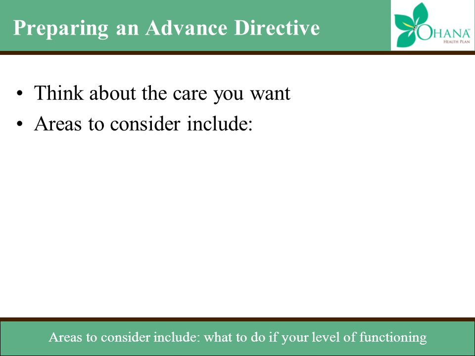 Preparing an Advance Directive Think about the care you want Areas to consider include: –Level of functioning (i.e. permanent coma or unconsciousness)