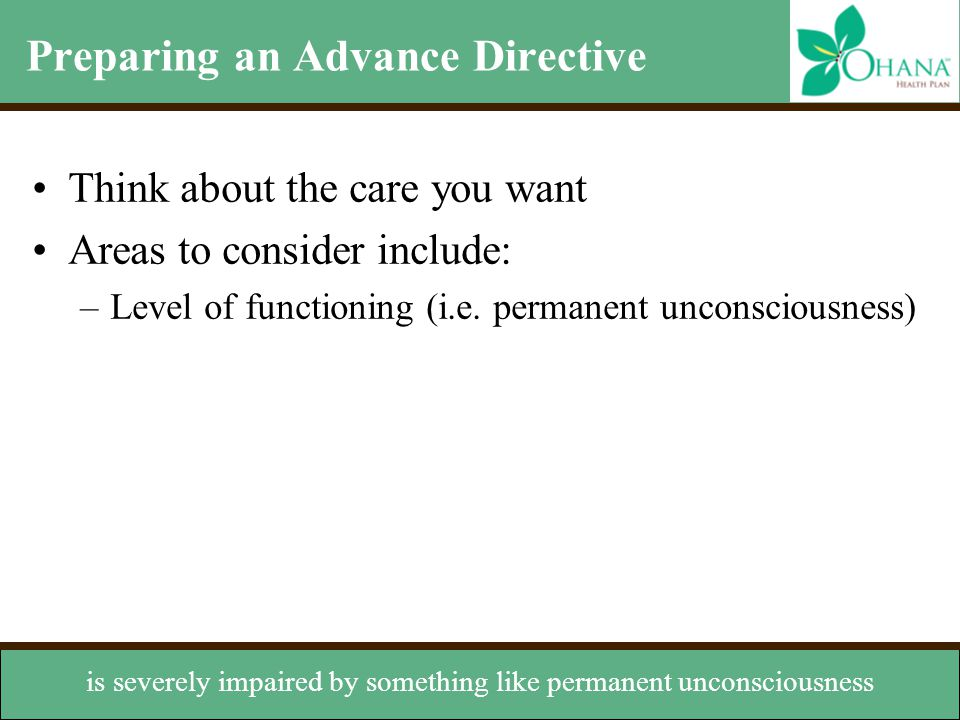 Preparing an Advance Directive Think about the care you want Areas to consider include: –Level of functioning (i.e. permanent unconsciousness) –Prolon