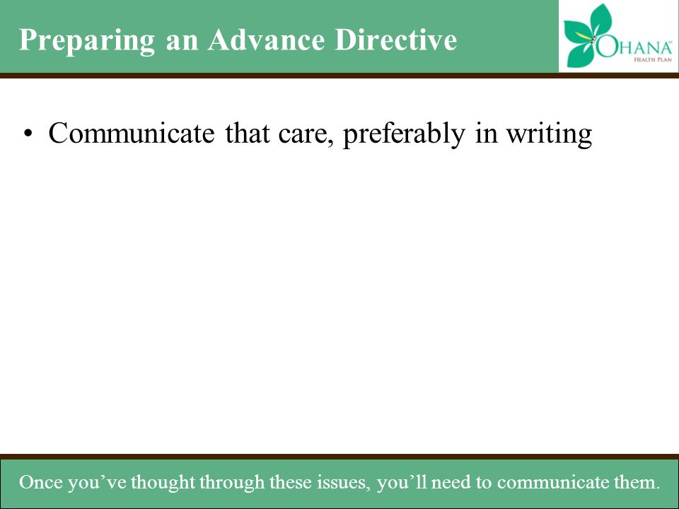 Preparing an Advance Directive Communicate that care, preferably in writing Once you've thought through these issues, you'll need to communicate them.