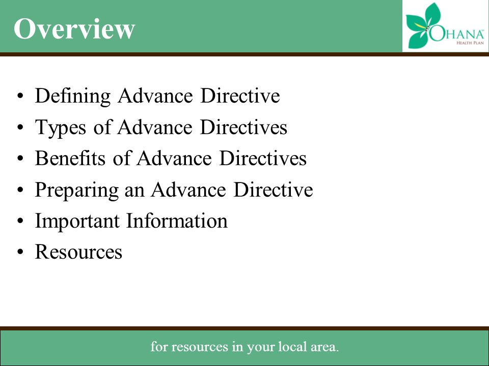 Types of Advance Directives Durable Power of Attorney for Health Care (DPA) –Appoints someone you trust to make health care decisions A DPA designates a health care proxy —someone to make health care