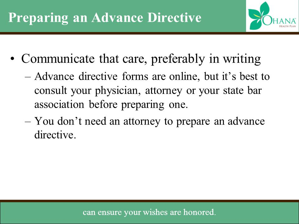 Preparing an Advance Directive Communicate that care, preferably in writing –Advance directive forms are online, but it's best to consult your physici