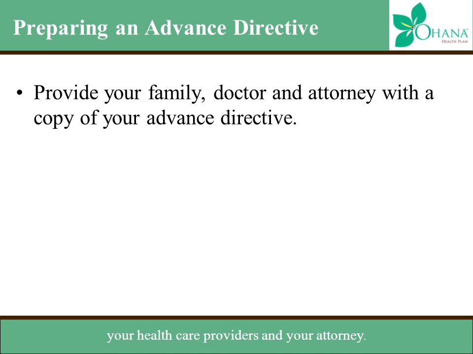 Preparing an Advance Directive Provide your family, doctor and attorney with a copy of your advance directive. Keep a copy for yourself your health ca