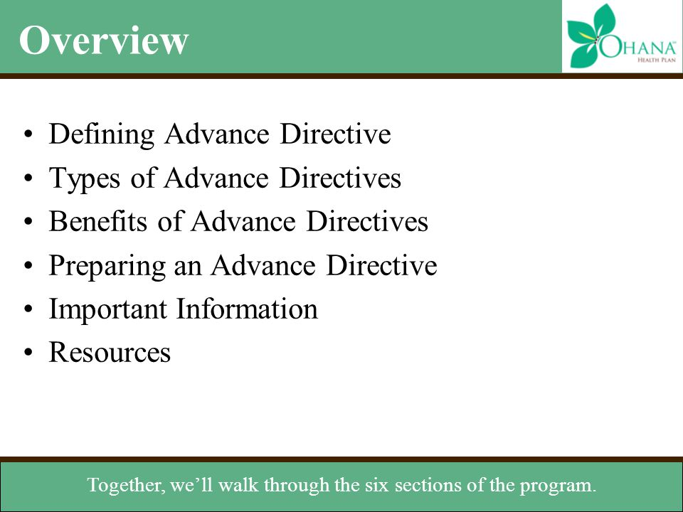 Types of Advance Directives Verbal instructions –Can help in the absence of written instructions Organ donation –Instructs others to donate your organs Do not resuscitate order (DNR) –States you don't want CPR if your heart stops or you cease breathing Living will –Document that expresses your health care wishes if you can't speak for yourself Durable power of attorney for health care (DPA) –Appoints someone to manage your health care decisions when you're incapacitated that can exist separately or in a combined legal document.