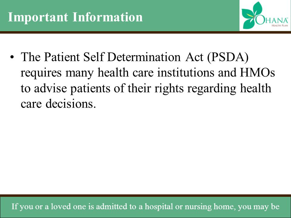 Important Information The Patient Self Determination Act (PSDA) requires many health care institutions and HMOs to advise patients of their rights reg