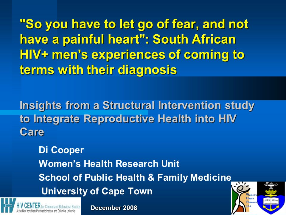 So you have to let go of fear, and not have a painful heart : South African HIV+ men s experiences of coming to terms with their diagnosis Insights from a Structural Intervention study to Integrate Reproductive Health into HIV Care Di Cooper Women's Health Research Unit School of Public Health & Family Medicine University of Cape Town December 2008 December 2008