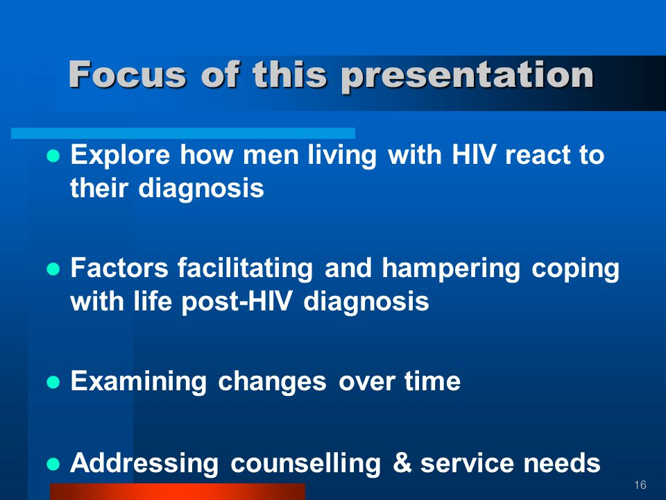 Focus of this presentation Focus of this presentation Explore how men living with HIV react to their diagnosis Factors facilitating and hampering copi