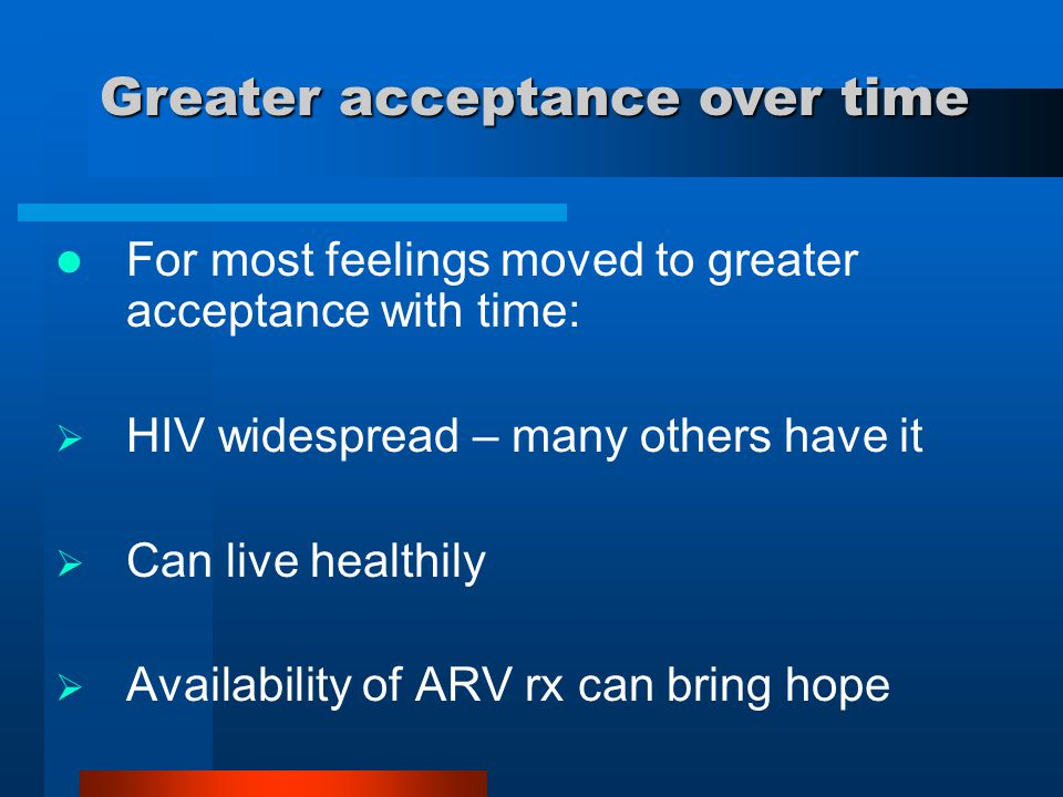 For most feelings moved to greater acceptance with time:  HIV widespread – many others have it  Can live healthily  Availability of ARV rx can brin