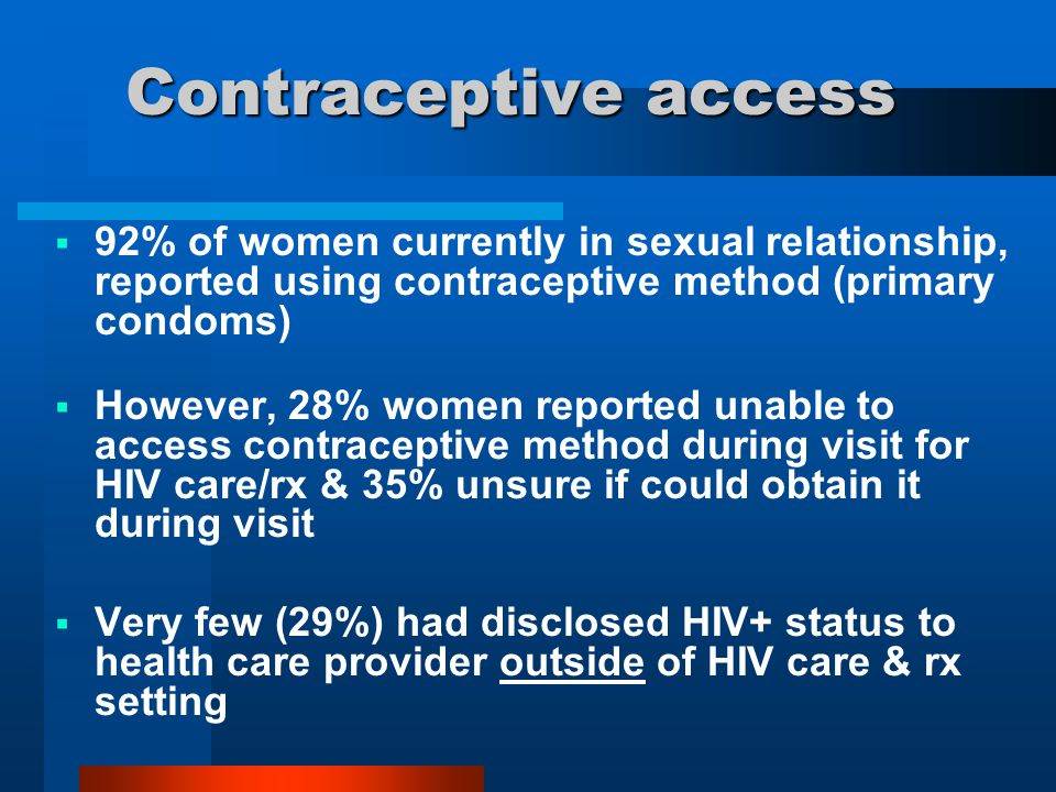 Contraceptive access  92% of women currently in sexual relationship, reported using contraceptive method (primary condoms)  However, 28% women repor