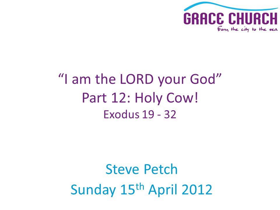 Steve Petch Sunday 15 th April 2012 I am the LORD your God Part 12: Holy Cow! Exodus 19 - 32