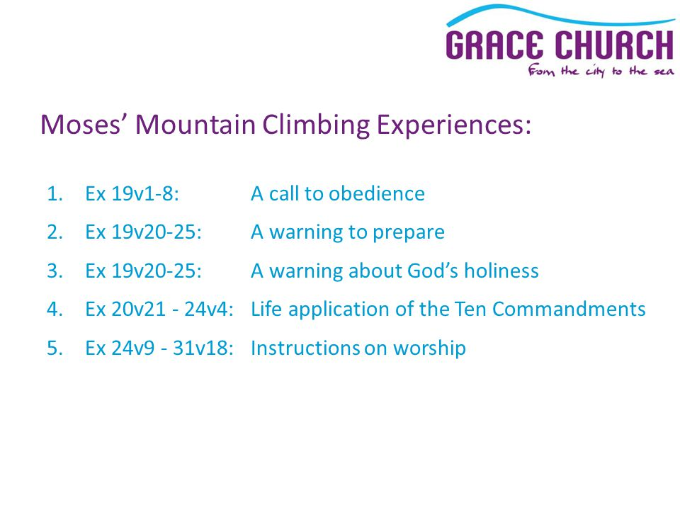 Moses' Mountain Climbing Experiences: 1.Ex 19v1-8: A call to obedience 2.Ex 19v20-25: A warning to prepare 3.Ex 19v20-25: A warning about God's holiness 4.Ex 20v21 - 24v4:Life application of the Ten Commandments 5.Ex 24v9 - 31v18:Instructions on worship
