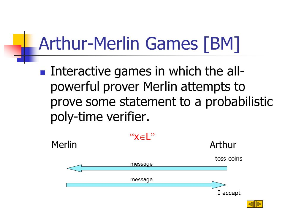 Arthur-Merlin Games [BM] Interactive games in which the all- powerful prover Merlin attempts to prove some statement to a probabilistic poly-time verifier.