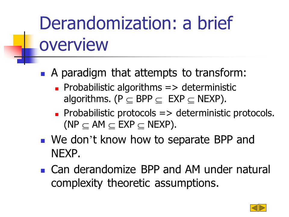 Derandomization: a brief overview A paradigm that attempts to transform: Probabilistic algorithms => deterministic algorithms.
