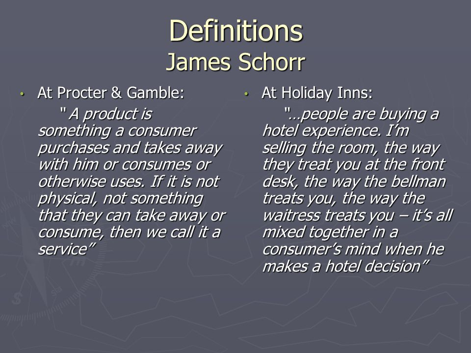 Definitions James Schorr At Procter & Gamble: At Procter & Gamble: A product is something a consumer purchases and takes away with him or consumes or otherwise uses.