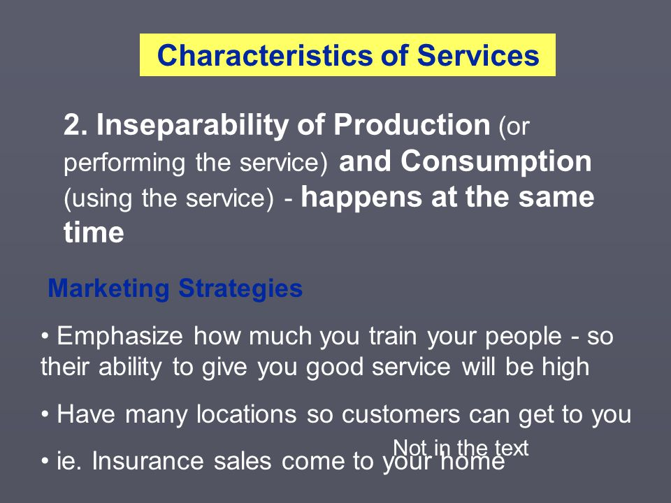 2. Inseparability of Production (or performing the service) and Consumption (using the service) - happens at the same time Characteristics of Services