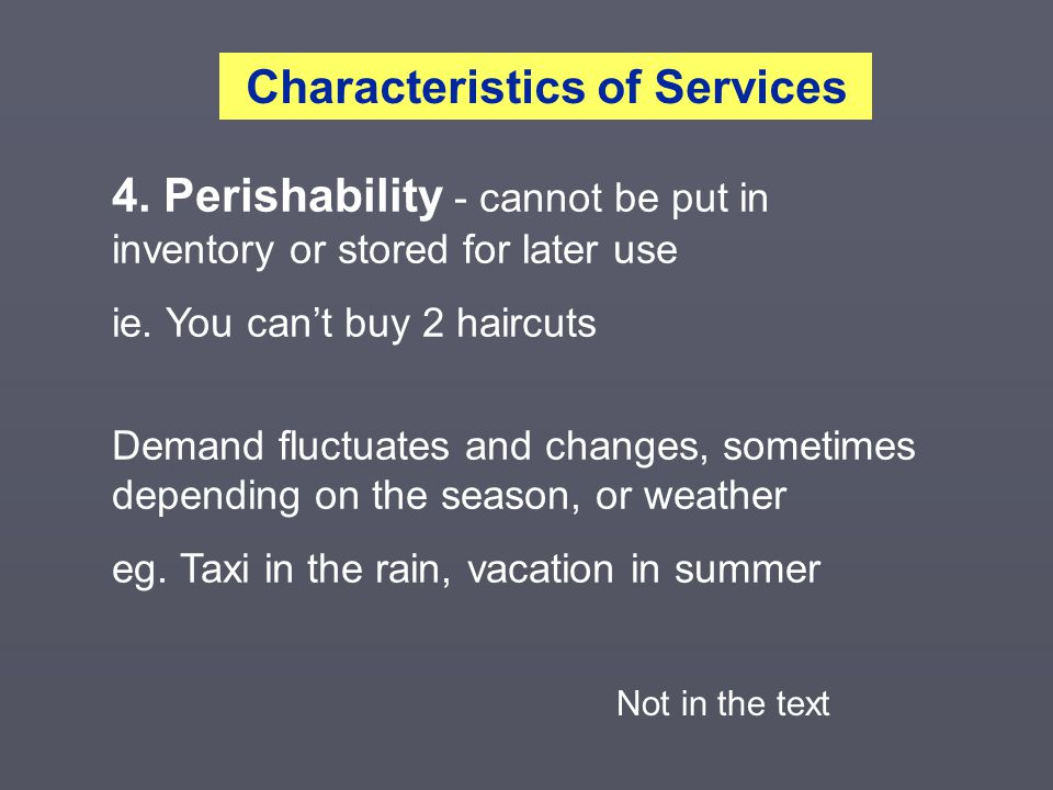 4.Perishability - cannot be put in inventory or stored for later use ie.