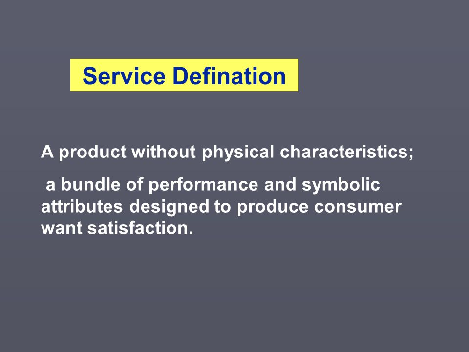 A product without physical characteristics; a bundle of performance and symbolic attributes designed to produce consumer want satisfaction. Service De