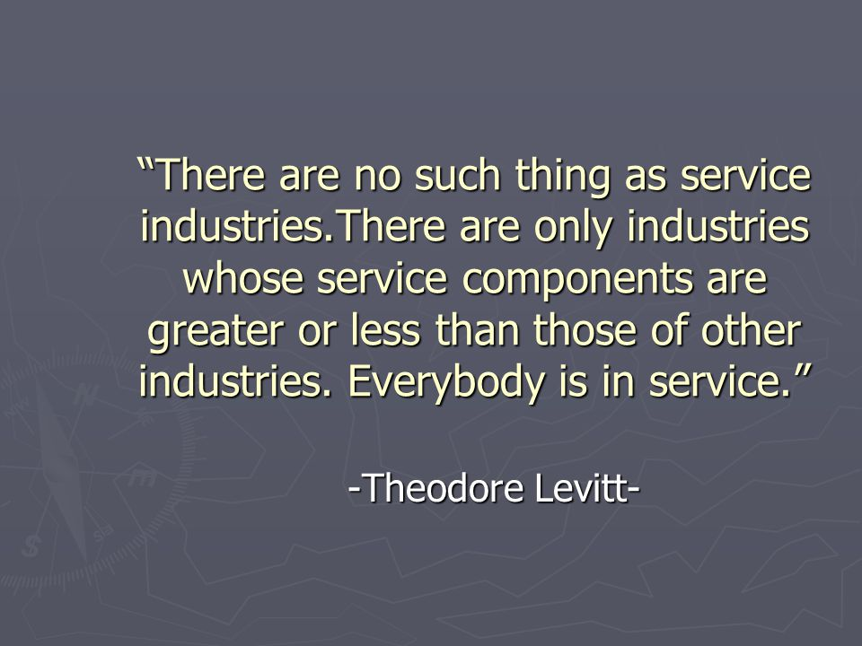 """""""There are no such thing as service industries.There are only industries whose service components are greater or less than those of other industries."""
