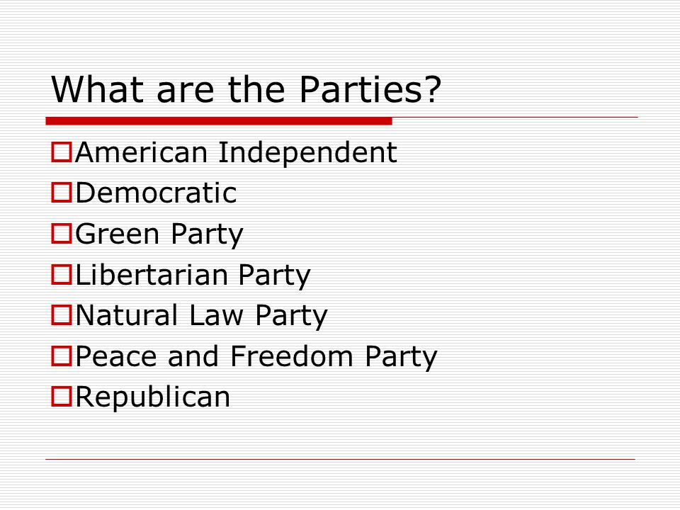 What are the Parties?  American Independent  Democratic  Green Party  Libertarian Party  Natural Law Party  Peace and Freedom Party  Republican