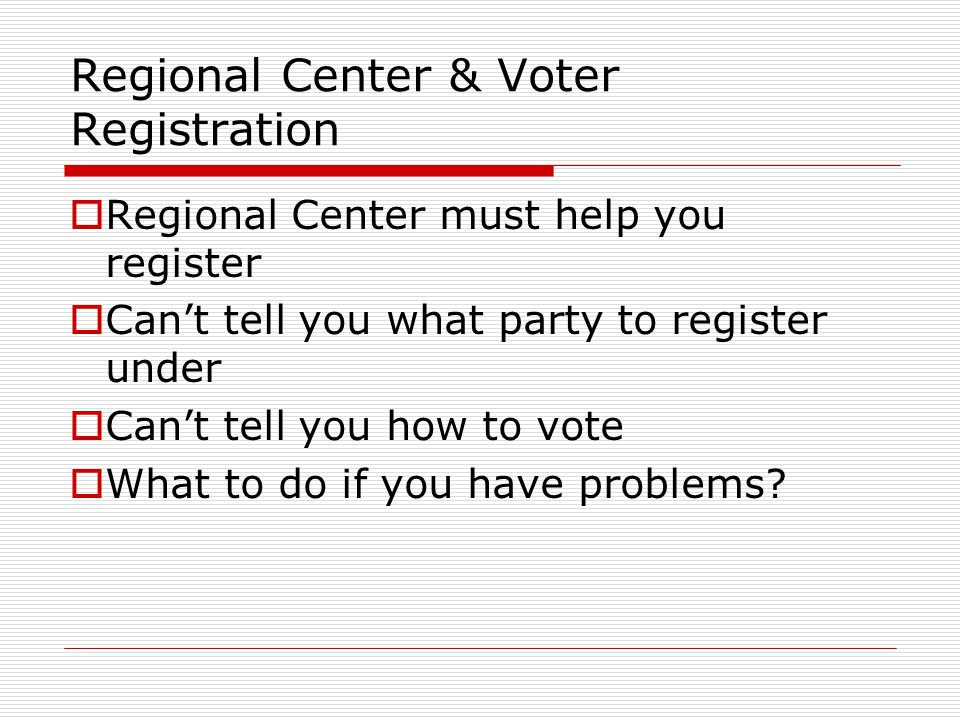 Regional Center & Voter Registration  Regional Center must help you register  Can't tell you what party to register under  Can't tell you how to vote  What to do if you have problems?