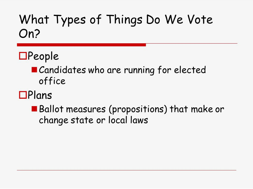 What Types of Things Do We Vote On?  People Candidates who are running for elected office  Plans Ballot measures (propositions) that make or change