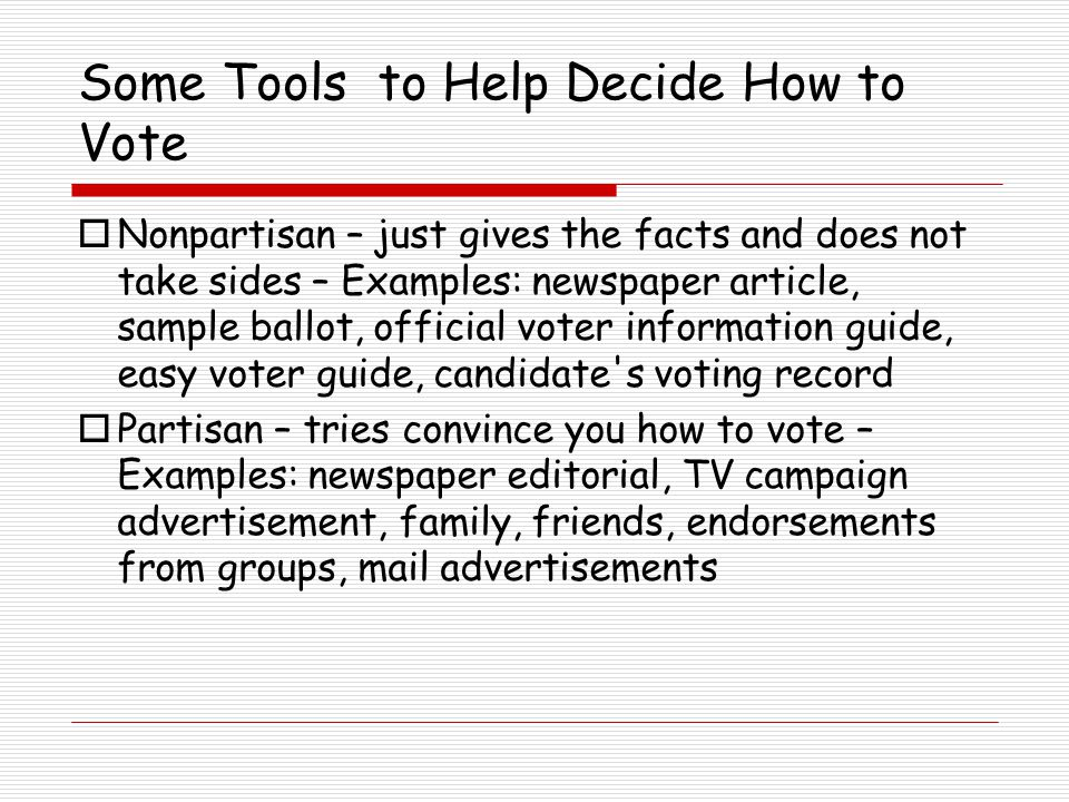 Some Tools to Help Decide How to Vote  Nonpartisan – just gives the facts and does not take sides – Examples: newspaper article, sample ballot, official voter information guide, easy voter guide, candidate s voting record  Partisan – tries convince you how to vote – Examples: newspaper editorial, TV campaign advertisement, family, friends, endorsements from groups, mail advertisements