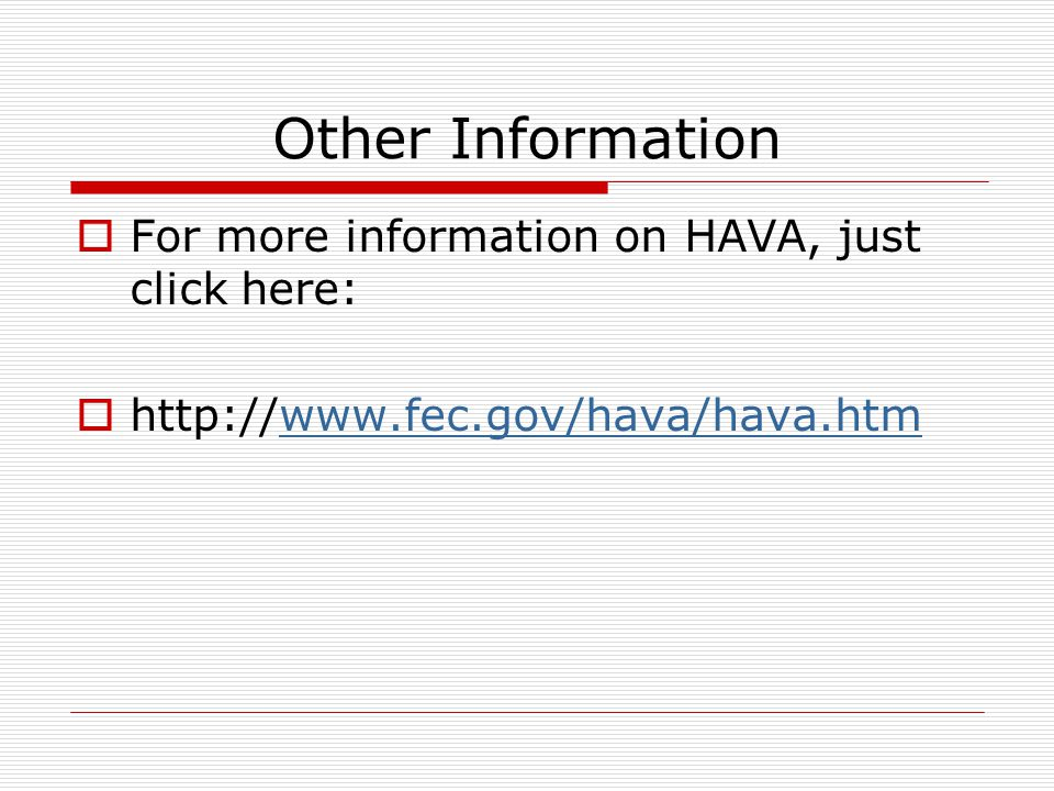 Other Information  For more information on HAVA, just click here:  http://www.fec.gov/hava/hava.htmwww.fec.gov/hava/hava.htm
