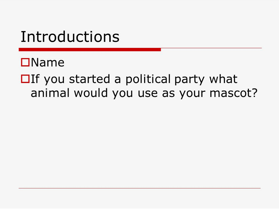Introductions  Name  If you started a political party what animal would you use as your mascot