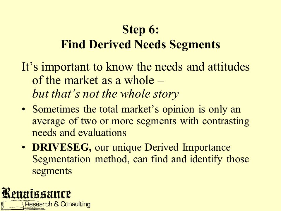 Step 6: Find Derived Needs Segments It's important to know the needs and attitudes of the market as a whole – but that's not the whole story Sometimes the total market's opinion is only an average of two or more segments with contrasting needs and evaluations DRIVESEG, our unique Derived Importance Segmentation method, can find and identify those segments