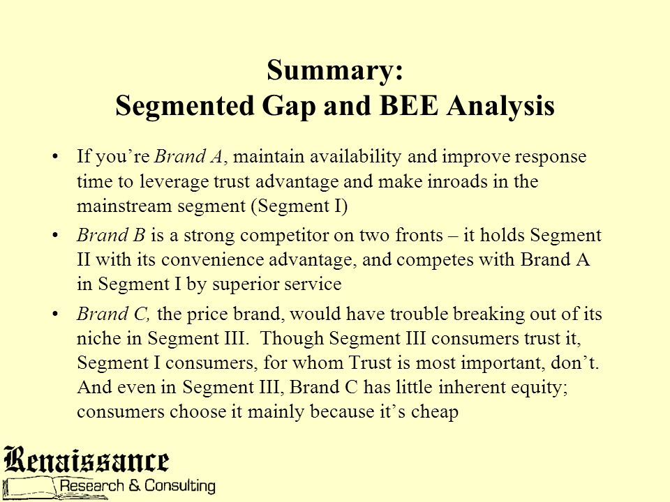Summary: Segmented Gap and BEE Analysis If you're Brand A, maintain availability and improve response time to leverage trust advantage and make inroads in the mainstream segment (Segment I) Brand B is a strong competitor on two fronts – it holds Segment II with its convenience advantage, and competes with Brand A in Segment I by superior service Brand C, the price brand, would have trouble breaking out of its niche in Segment III.