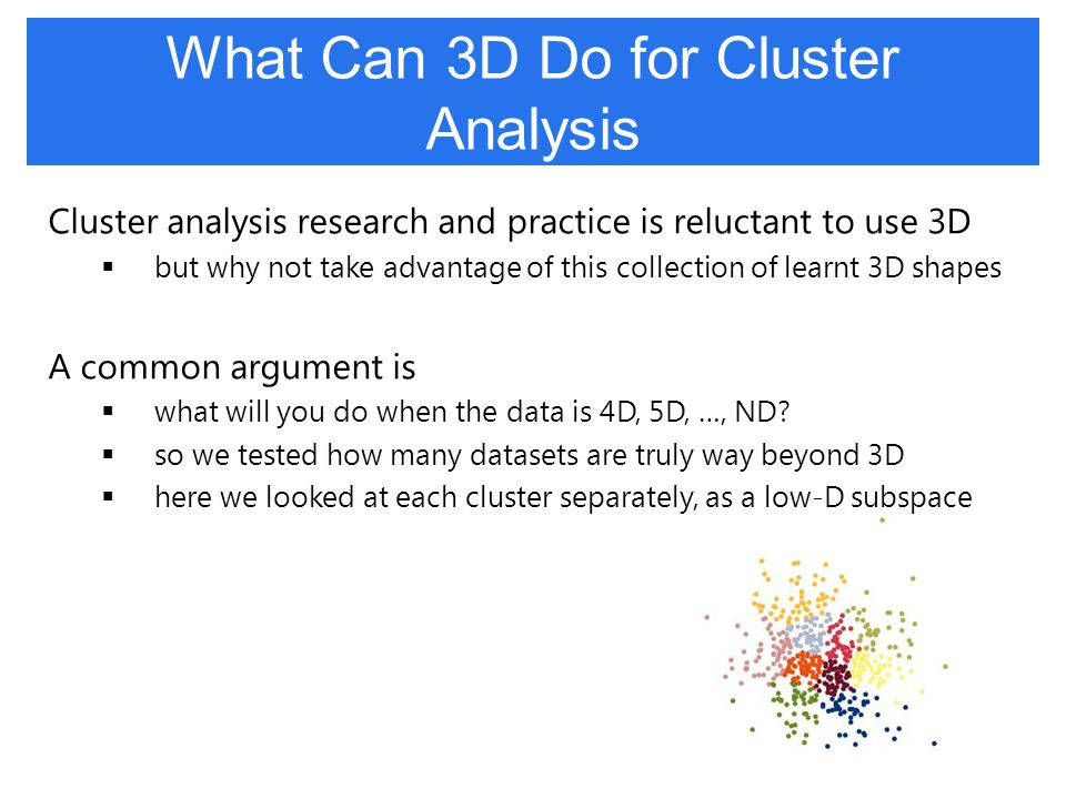 What Can 3D Do for Cluster Analysis Cluster analysis research and practice is reluctant to use 3D  but why not take advantage of this collection of learnt 3D shapes A common argument is  what will you do when the data is 4D, 5D, …, ND.