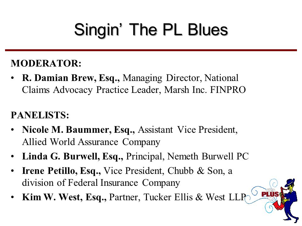Singin' The PL Blues MODERATOR: R. Damian Brew, Esq., Managing Director, National Claims Advocacy Practice Leader, Marsh Inc. FINPRO PANELISTS: Nicole