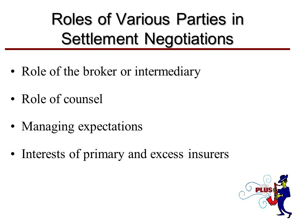 Roles of Various Parties in Settlement Negotiations Role of the broker or intermediary Role of counsel Managing expectations Interests of primary and excess insurers