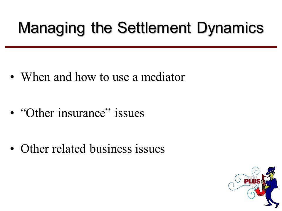 Managing the Settlement Dynamics When and how to use a mediator Other insurance issues Other related business issues