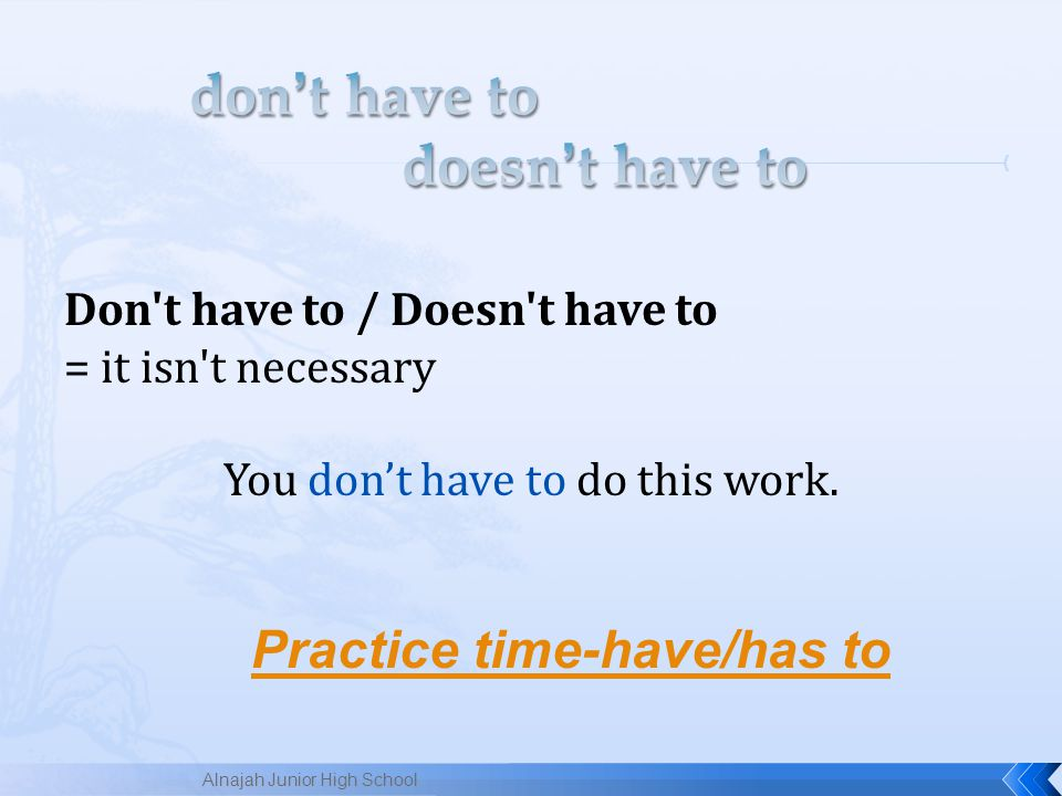 Don t have to / Doesn t have to = it isn t necessary You don't have to do this work.