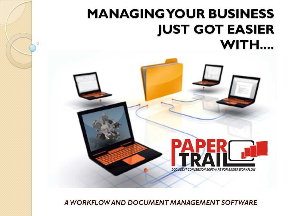 MANAGING YOUR BUSINESS JUST GOT EASIER WITH.... A WORKFLOW AND DOCUMENT MANAGEMENT SOFTWARE