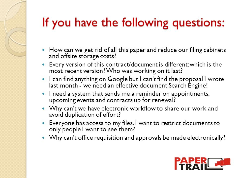 If you have the following questions: How can we get rid of all this paper and reduce our filing cabinets and offsite storage costs.