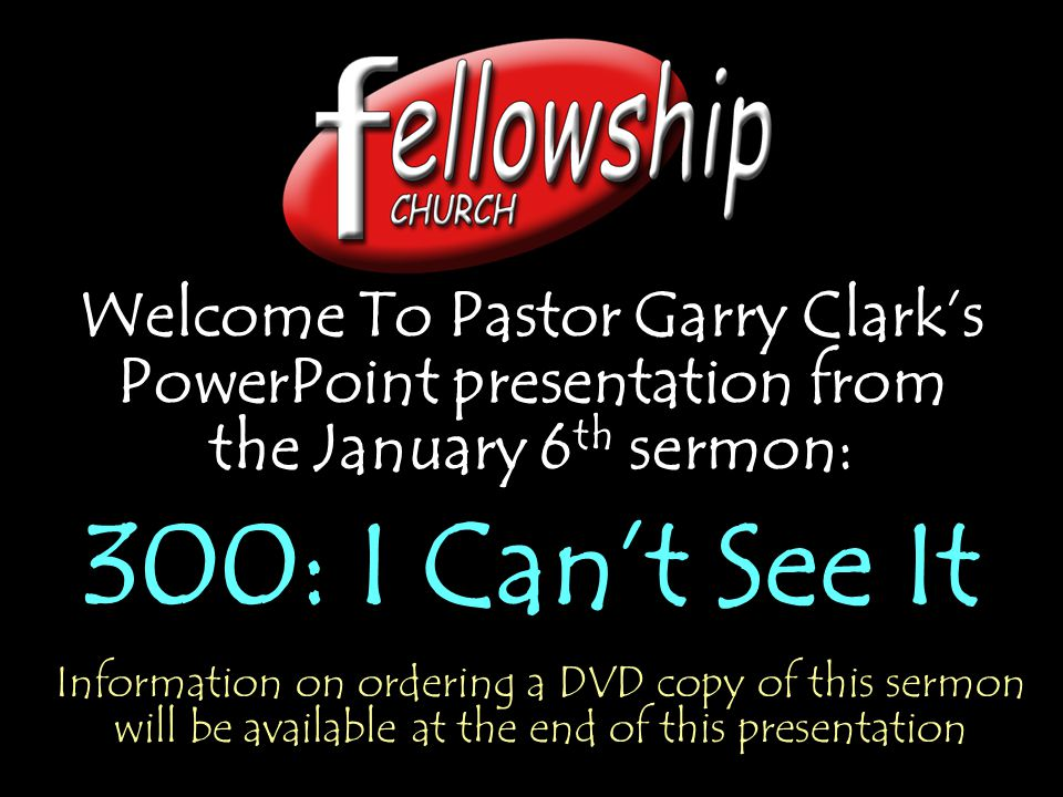 Welcome To Pastor Garry Clark's PowerPoint presentation from the January 6 th sermon: 300: I Can't See It Welcome To Pastor Garry Clark's PowerPoint presentation from the January 6 th sermon: 300: I Can't See It Information on ordering a DVD copy of this sermon will be available at the end of this presentation