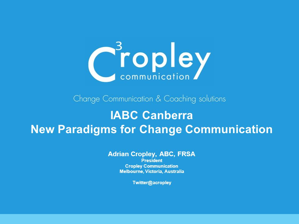 IABC Canberra New Paradigms for Change Communication Adrian Cropley, ABC, FRSA President Cropley Communication Melbourne, Victoria, Australia Twitter@acropley