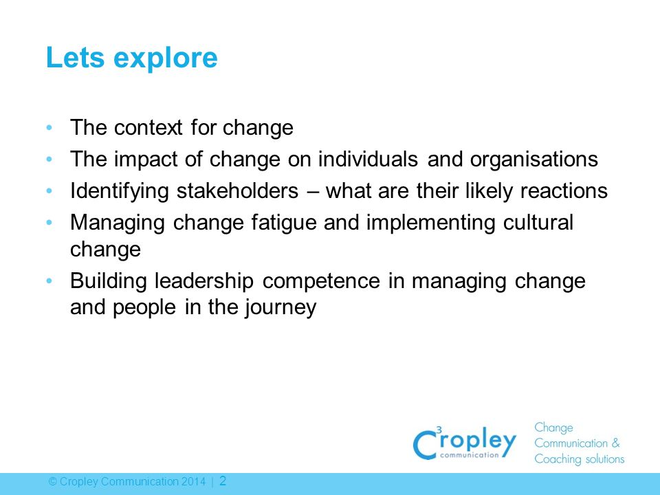 © Cropley Communication 2014 | 2 Lets explore The context for change The impact of change on individuals and organisations Identifying stakeholders – what are their likely reactions Managing change fatigue and implementing cultural change Building leadership competence in managing change and people in the journey