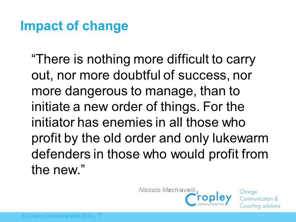 © Cropley Communication 2014 | 7 Impact of change There is nothing more difficult to carry out, nor more doubtful of success, nor more dangerous to manage, than to initiate a new order of things.