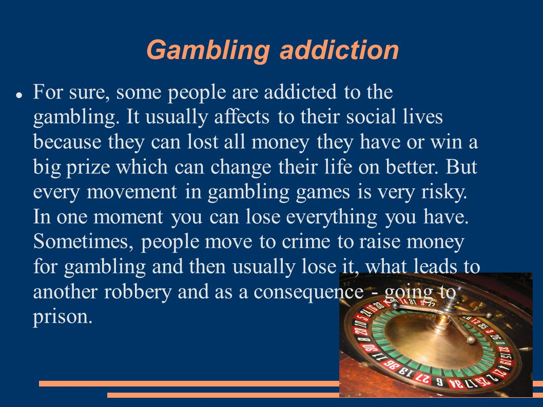 Gambling addiction For sure, some people are addicted to the gambling.