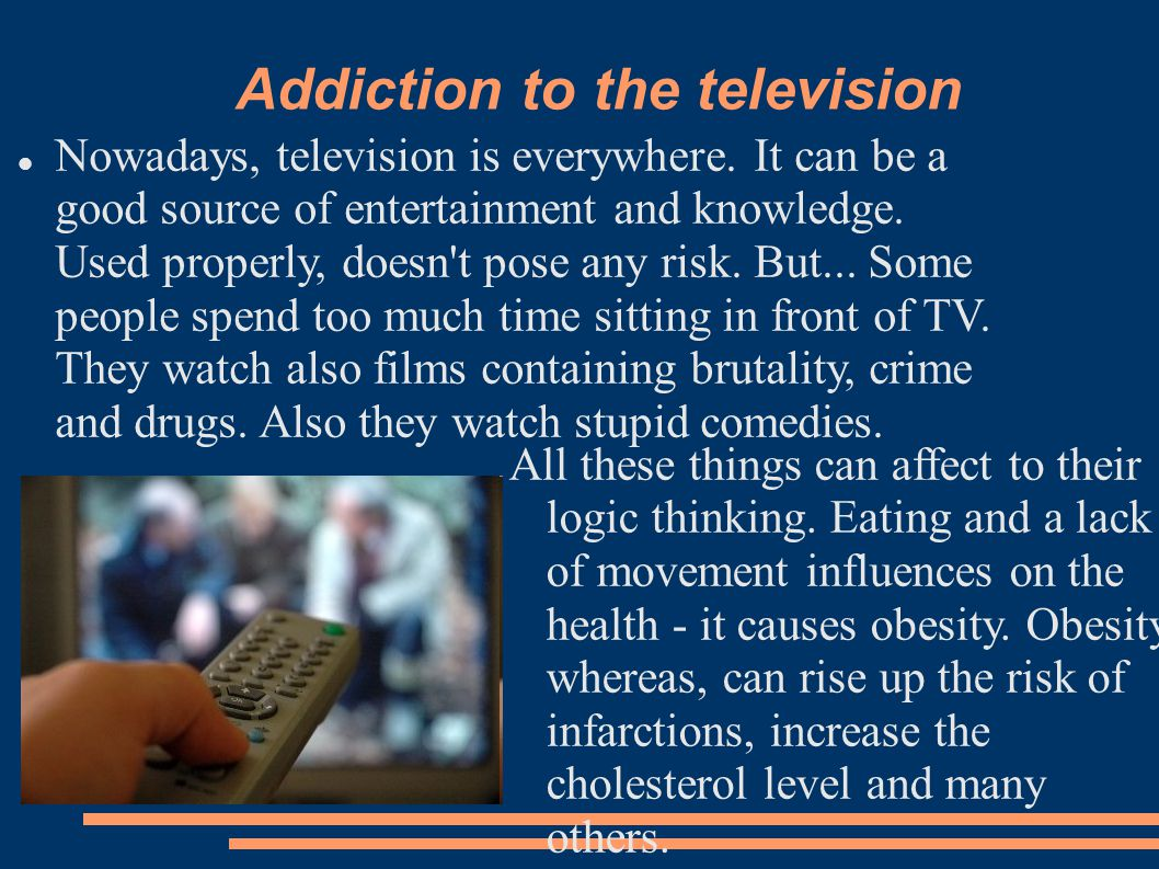 Addiction to the television Nowadays, television is everywhere.