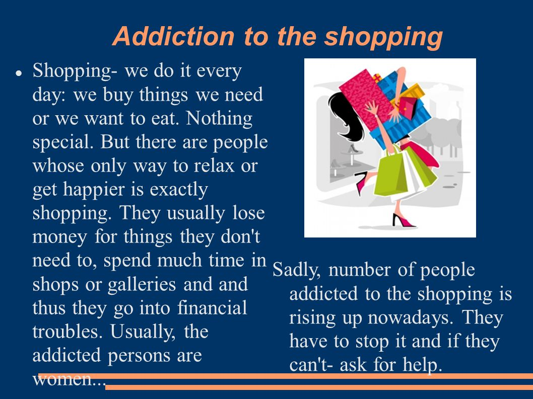 Addiction to the shopping Shopping- we do it every day: we buy things we need or we want to eat.