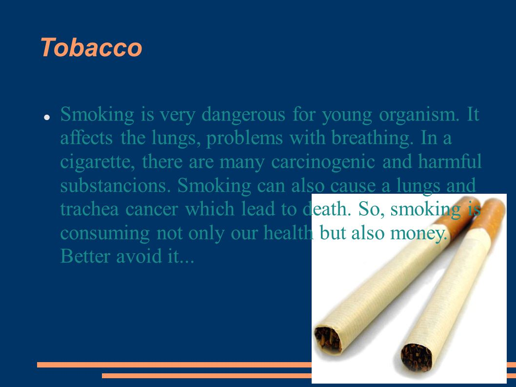 Tobacco Smoking is very dangerous for young organism.
