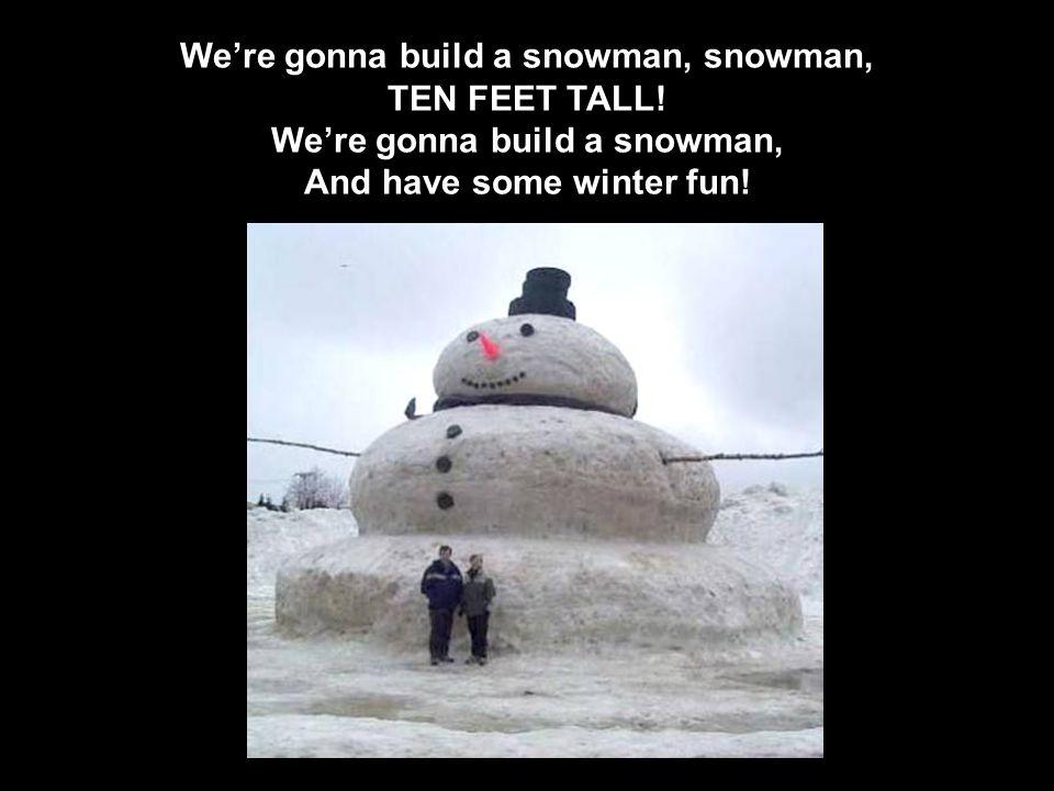 We're gonna build a snowman, snowman, TEN FEET TALL.
