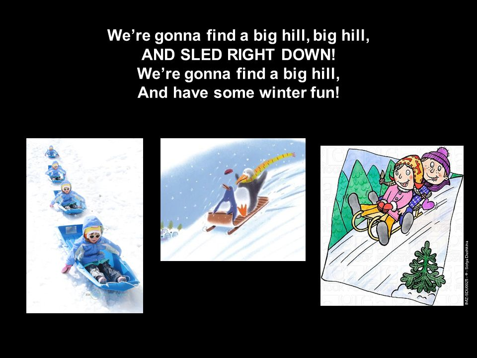 We're gonna find a big hill, big hill, AND SLED RIGHT DOWN.