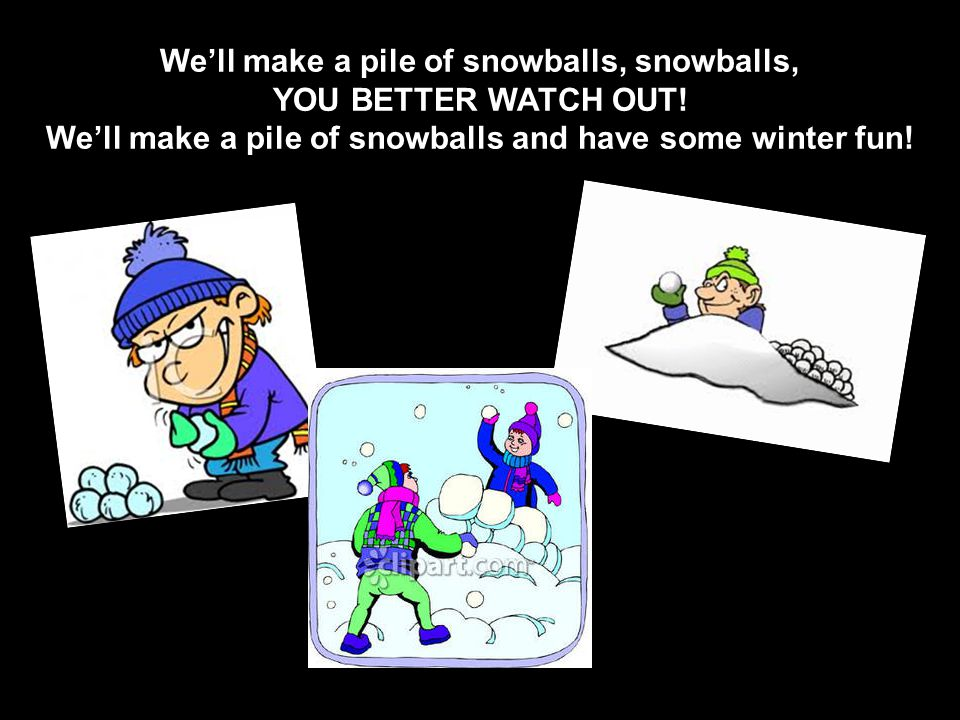 We'll make a pile of snowballs, snowballs, YOU BETTER WATCH OUT.