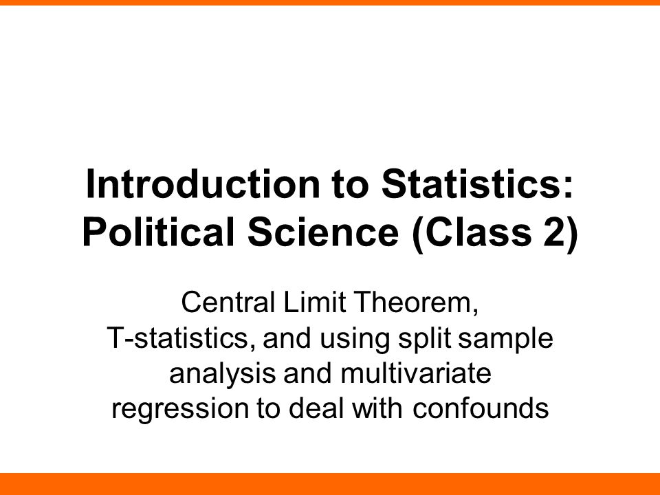 Introduction to Statistics: Political Science (Class 2) Central Limit Theorem, T-statistics, and using split sample analysis and multivariate regressi