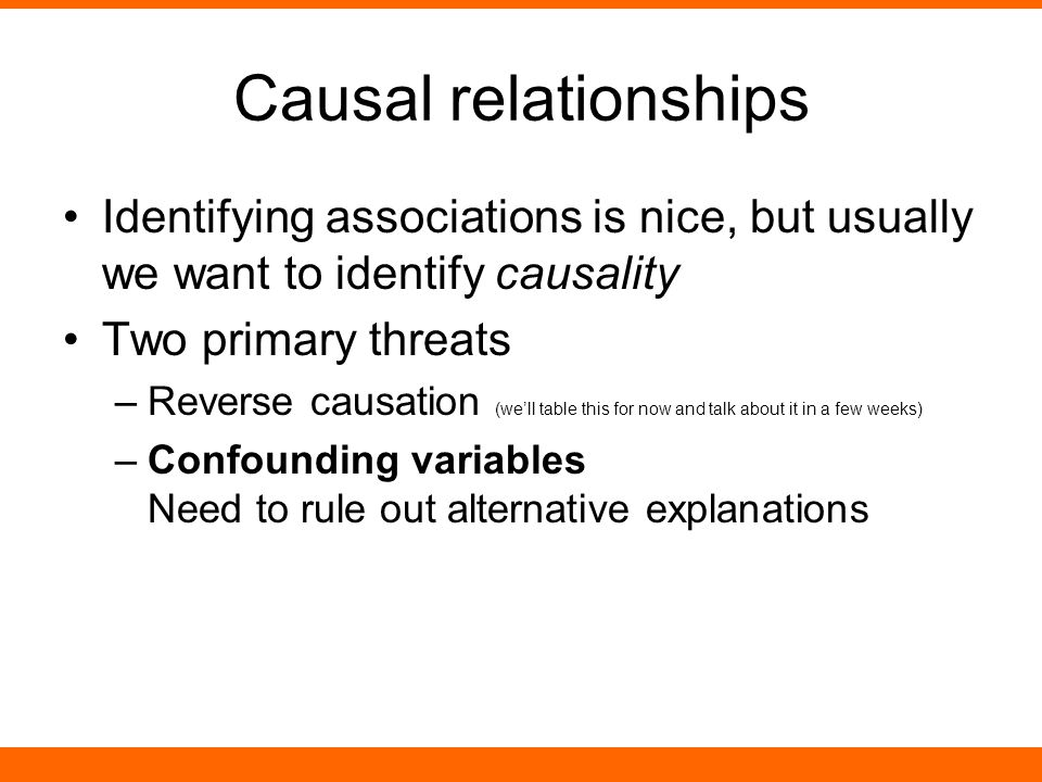 Causal relationships Identifying associations is nice, but usually we want to identify causality Two primary threats –Reverse causation (we'll table this for now and talk about it in a few weeks) –Confounding variables Need to rule out alternative explanations